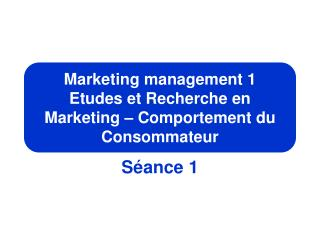 Marketing management 1 Etudes et Recherche en Marketing – Comportement du Consommateur