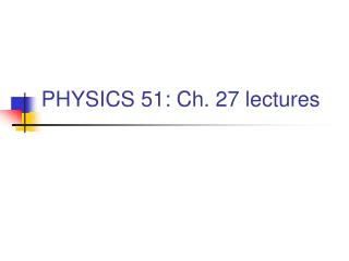 PHYSICS 51: Ch. 27 lectures