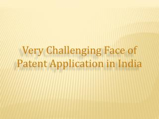 Very Challenging Face of Patent Application in India