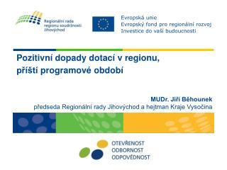 Pozitivní dopady dotací v regionu,  příští  programové  období  MUDr. Jiří Běhounek