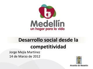 Desarrollo social desde la competitividad Jorge Mej a Mart nez 14 de Marzo de 2012