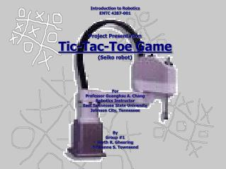 Introduction to Robotics ENTC 4287-001 Project Presentation Tic-Tac-Toe Game (Seiko robot) For