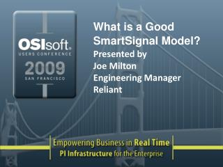 What is a Good SmartSignal Model? Presented by  Joe Milton  Engineering Manager Reliant