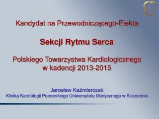 Kandydat na Przewodniczącego-Elekta Sekcji Rytmu Serca Polskiego Towarzystwa Kardiologicznego