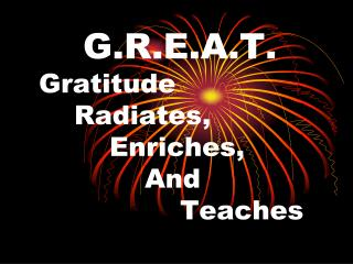 G.R.E.A.T. 	Gratitude 		Radiates,  			Enriches, 				And 					Teaches