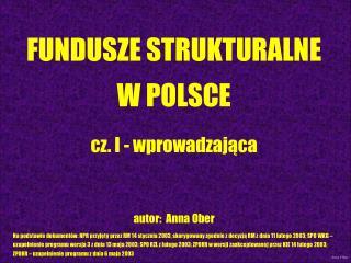 FUNDUSZE STRUKTURALNE W POLSCE cz. I - wprowadzająca autor:  Anna Ober