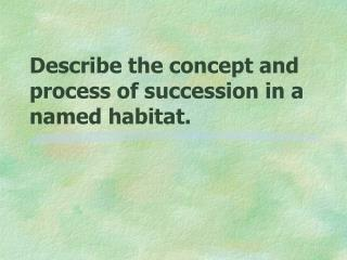 Describe the concept and process of succession in a named habitat.