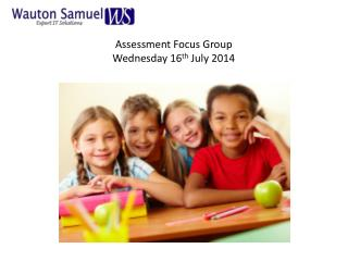 Assessment Focus Group Wednesday 16 th  July 2014