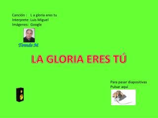Canción :    L a gloria eres tu Interprete: Luis Miguel Imágenes:  Google