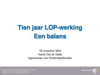 Tien jaar LOP-werking Een balans 16 november 2012 Veerle Van de Velde