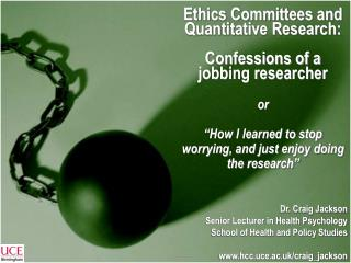Ethics Committees and Quantitative Research:  Confessions of a jobbing researcher  or   How I learned to stop worrying,
