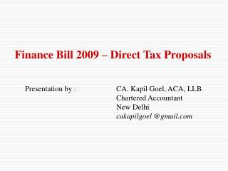 Finance Bill 2009 – Direct Tax Proposals 	Presentation by :		CA. Kapil Goel, ACA, LLB
