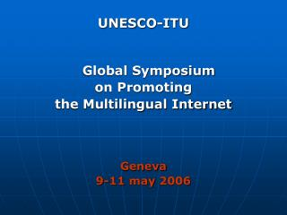 UNESCO-ITU Global Symposium  on Promoting  the Multilingual Internet Geneva 9 -11  may 2006