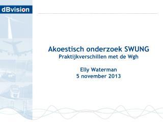 Akoestisch onderzoek SWUNG Praktijkverschillen met de Wgh Elly Waterman 5 november 2013