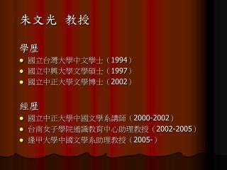 朱文光  教授 學歷 國立台灣大學中文學士( 1994 ) 國立中興大學文學碩士( 1997 ) 國立中正大學文學博士( 2002 ) 經歷 國立中正大學中國文學系講師( 2000-2002 )