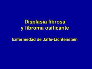 Displasia fibrosa y fibroma osificante  Enfermedad de Jaff -Lichtenstein