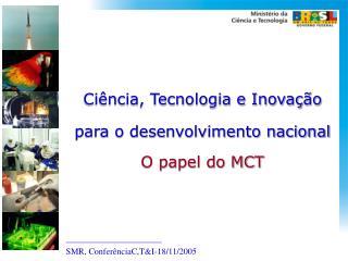 Ciência, Tecnologia e Inovação para o desenvolvimento nacional O papel do MCT