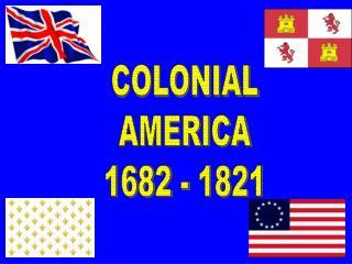 COLONIAL AMERICA 1682 - 1821