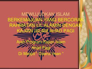 MEWUJUDKAN ISLAM  BERKEMAJUAN YANG BERCORAK  RAHMATAN LIL'ALAMIN DENGAN KAJIAN ISLAM AHAD PAGI