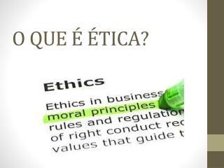 O QUE É ÉTICA?