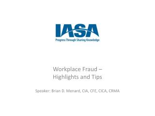Workplace Fraud �  Highlights and Tips Speaker: Brian D. Menard, CIA, CFE, CICA, CRMA