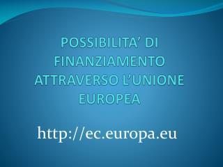 POSSIBILITA'  DI  FINANZIAMENTO ATTRAVERSO L'UNIONE EUROPEA