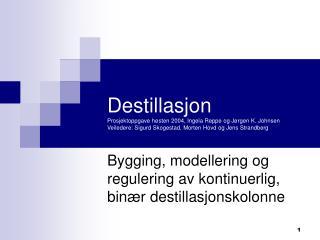 Destillasjon Prosjektoppgave h sten 2004, Ingela Reppe og J rgen K. Johnsen  Veiledere: Sigurd Skogestad, Morten Hovd og