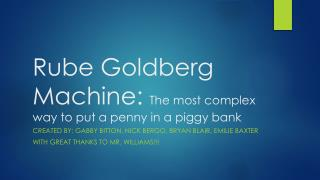 Rube Goldberg Machine:  The most complex way to put a penny in a piggy bank