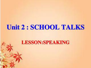 Unit 2  : SCHOOL TALKS LESSON:SPEAKING