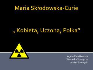 """Maria Skłodowska-Curie """" Kobieta, Uczona, Polka"""""""