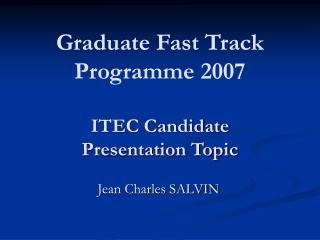 Graduate Fast Track Programme 2007 ITEC Candidate Presentation Topic