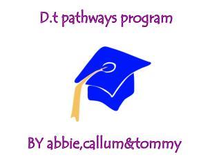 D.t pathways program  BY abbie,callum&tommy