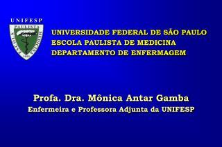 Profa. Dra. Mônica Antar Gamba Enfermeira e Professora Adjunta da UNIFESP