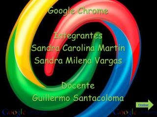 Google Chrome Integrantes Sandra Carolina Martin Sandra Milena Vargas Docente