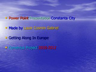 Power Point Presentation Constanta City M ade  by Lazar Cosmin Gabriel Getting Along In Europe