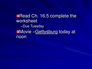 Read Ch. 16.5 complete the worksheet Due Tuesday Movie – Gettysburg today at noon