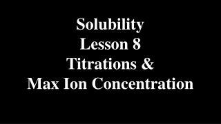 Solubility Lesson 8 Titrations & Max Ion Concentration