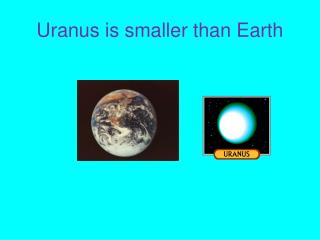 Uranus is smaller than Earth