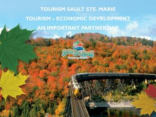 TOURISM SAULT STE. MARIE  TOURISM – ECONOMIC DEVELOPMENT AN IMPORTANT PARTNERSHIP