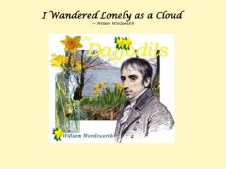 I Wandered Lonely as a Cloud                                       ~ William Wordsworth
