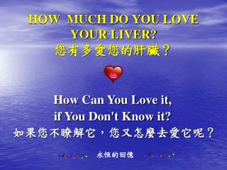 HOW  MUCH DO YOU LOVE YOUR LIVER? 您有多愛您的肝臟?