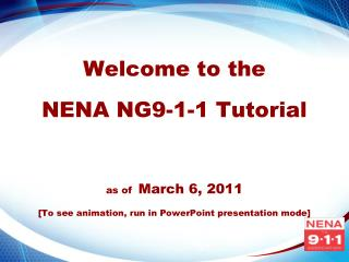 Welcome to the   NENA NG9-1-1 Tutorial    as of  March 6, 2011  [To see animation, run in PowerPoint presentation mode]