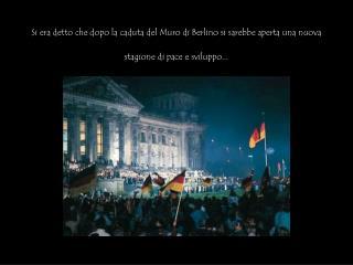 Si era detto che dopo la caduta del Muro di Berlino si sarebbe aperta una nuova stagione di pace e sviluppo...