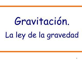 Gravitación. La ley de la gravedad