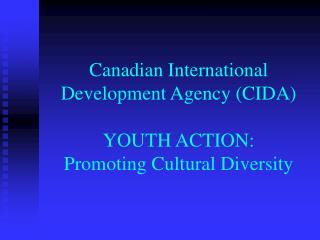 Canadian International Development Agency (CIDA) YOUTH ACTION: Promoting Cultural Diversity