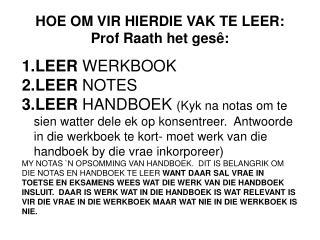 HOE OM VIR HIERDIE VAK TE LEER: Prof  Raath  het  ges� : LEER  WERKBOOK LEER  NOTES