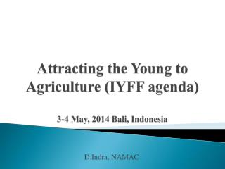 Attracting the Young to Agriculture (IYFF agenda ) 3-4 May, 2014 Bali, Indonesia
