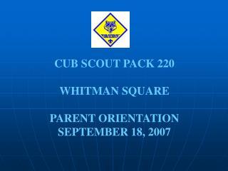 CUB SCOUT PACK 220 WHITMAN SQUARE PARENT ORIENTATION SEPTEMBER 18, 2007