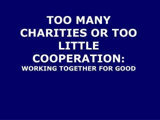 TOO MANY CHARITIES OR TOO LITTLE COOPERATION : WORKING TOGETHER FOR GOOD