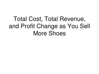 Total Cost, Total Revenue, and Profit Change as You Sell More Shoes